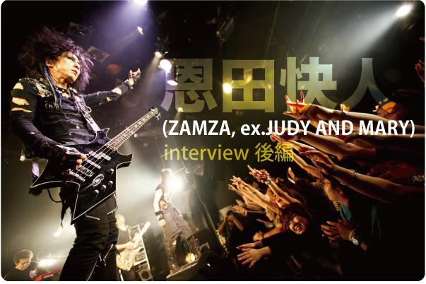 恩田快人(ZAMZA, ex.JUDY AND MARY) インタビュー vol.2