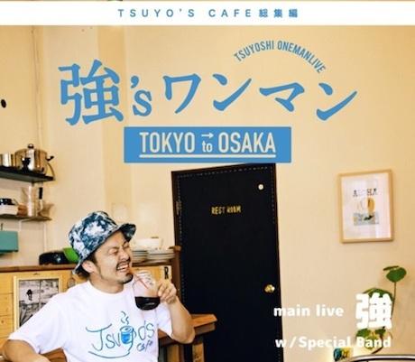 強's ワンマン ~TSUYO'S CAFE 東京編~
